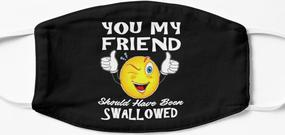 Design #1   - You My Friend Should Have Been Swallowed